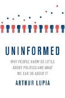 Uninformed Why People Seem to Know So Little about Politics and What We Can Do about It by Arthur (Professor of Political Science, University of Michigan) Lupia