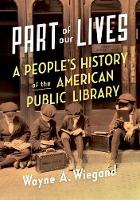 Part of Our Lives A People's History of the American Public Library by Wayne A. (F. William Summers Professor Emeritus, School of Library and Information Studies, Florida State University) Wiegand