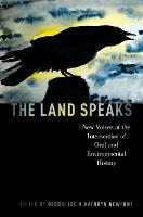 The Land Speaks New Voices at the Intersection of Oral and Environmental History by Debbie (Professor, Washington State University) Lee