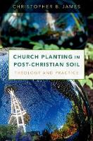 Church Planting in Post-Christian Soil Theology and Practice by Christopher (Assistant Professor of Evangelism and Missional Christianity, University of Dubuque Theological Seminary) James