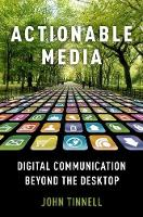 Actionable Media Digital Communication Beyond the Desktop by John (Assistant Professor, English, UC Denver) Tinnell