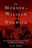 The Murder of William of Norwich The Origins of the Blood Libel in Medieval Europe by E. M. Rose
