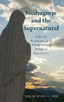 Medjugorje and the Supernatural Science, Mysticism, and Extraordinary Religious Experience by Daniel Maria (Lecturer, Bonaventure University) Klimek