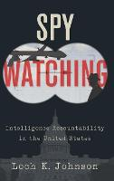 Spy Watching Intelligence Accountability in the United States by Loch K. (Professor of Political Science, University of Georgia) Johnson