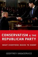 Conservatism and the Republican Party What Everyone Needs to Know by Geoffrey Kabaservice