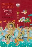 Fighting to the End The Pakistan Army's Way of War by C. Christine (Provost's Distinguished Associate Professor, Georgetown University) Fair