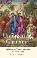 Unforgetting Chaitanya Vaishnavism and Cultures of Devotion in Colonial Bengal by Varuni (Assistant Professor of Hindu and South Asian Studies, University of Michigan, Ann Arbor) Bhatia
