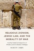 Religious Zionism, Jewish Law, and the Morality of War How Five Rabbis Confronted One of Modern Judaism's Greatest Challenges by Robert (Professor of Religion and Judaic Studies, George Washington University) Eisen