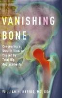 Vanishing Bone Conquering a Stealth Disease Caused by Total Hip Replacements by William H. (Alan Gerry Clinical Professor of Orthopaedic Surgery, Emeritus, Harvard Medical School; Massachusetts Gener Harris