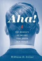 Aha! The Moments of Insight that Shape Our World by William B. (Professor of Philosophy, Wright State University) Irvine