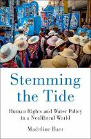 Stemming the Tide Human Rights and Water Policy in a Neoliberal World by Madeline (Assistant Professor of Political Science, San Diego State University) Baer