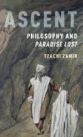 Ascent Philosophy and Paradise Lost by Tzachi (Professor, Department of English and Department of Comparative Literature, Hebrew University of Jerusalem) Zamir