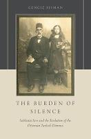 The Burden of Silence Sabbatai Sevi and the Evolution of the Ottoman-Turkish Donmes by Cengiz (Assistant Professor of History, University of Houston, Clear Lake) Sisman