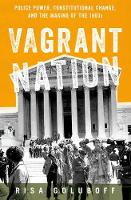 Vagrant Nation Police Power, Constitutional Change, and the Making of the 1960s by Risa L. (Dean and Arnold H. Leon Professor of Law, University of Virginia, and author of The Lost Promise of Civil Ri Goluboff