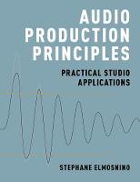 Audio Production Principles Practical Studio Applications by Stephane (Lecturer, SAE Institute - Brisbane) Elmosnino