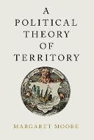 A Political Theory of Territory by Margaret (Professor, Queen's University (Canada)) Moore