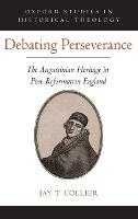 Debating Perseverance The Augustinian Heritage in Post-Reformation England by Jay T. (Director of Publishing, Reformation Heritage Books) Collier