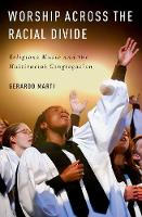 Worship across the Racial Divide Religious Music and the Multiracial Congregation by Gerardo (L. Richardson King Associate Professor of Sociology, Davidson College) Marti
