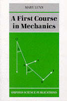 A First Course in Mechanics by Mary (Vice Principal, Fellow and Tutor in Mathematics, St Hugh's College, Oxford) Lunn