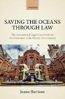 Saving the Oceans Through Law The International Legal Framework for the Protection of the Marine Environment by James (Senior lecturer in international law, University of Edinburgh School of Law) Harrison