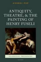Antiquity, Theatre, and the Painting of Henry Fuseli by Andrei (Associate Professor, John U. Nef Committee on Social Thought, University of Chicago) Pop
