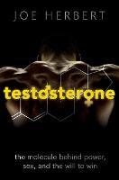Testosterone The molecule behind power, sex, and the will to win by Joe (Emeritus Professor of Neuroscience, Cambridge University) Herbert