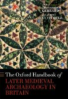 The Oxford Handbook of Later Medieval Archaeology in Britain by Christopher (Professor of Medieval Archaeology, Department of Archaeology, Durham University) Gerrard