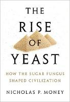 The Rise of Yeast How the sugar fungus shaped civilisation by Nicholas P. (Professor of Botany and Western Program Director at Miami University in Oxford, Ohio) Money