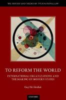 To Reform the World International Organizations and the Making of Modern States by Guy (Senior Lecturer, Victoria University of Wellington Law School) Fiti Sinclair