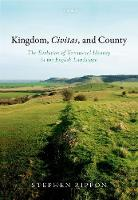 Kingdom, Civitas, and County The Evolution of Territorial Identity in the English Landscape by Stephen (Professor of Landscape Archaeology, University of Exeter) Rippon