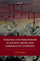 Violence and Personhood in Ancient Israel and Comparative Contexts by T. M. (Associate Professor of Hebrew Bible, Huron University College, University of Western Ontario) Lemos