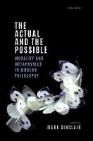 The Actual and the Possible Modality and Metaphysics in Modern Philosophy by Mark (Manchester Metropolitan University) Sinclair