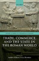 Trade, Commerce, and the State in the Roman World by Andrew (Professor of the Archaeology of the Roman Empire, University of Oxford) Wilson