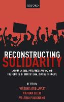 Reconstructing Solidarity Labour Unions, Precarious Work, and the Politics of Institutional Change in Europe by Virginia (Associate Professor of Comparative Employment Relations, The ILR School, Cornell University, USA) Doellgast