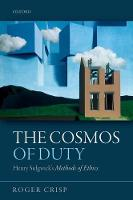 The Cosmos of Duty Henry Sidgwick's Methods of Ethics by Roger (St Anne's College, Oxford) Crisp