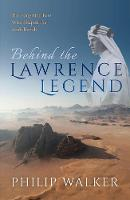 Behind the Lawrence Legend The Forgotten Few Who Shaped the Arab Revolt by Philip Walker