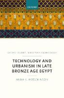 Technology and Urbanism in Late Bronze Age Egypt by Anna K. (Marie Sklodowska-Curie Post-doctoral Fellow Freie Universitat, Berlin, Egyptian Museum and Papyrus Collect Hodgkinson