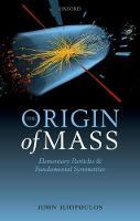 The Origin of Mass Elementary Particles and Fundamental Symmetries by John (Director of Research Emeritus, Ecole Normale Superieure) Iliopoulos