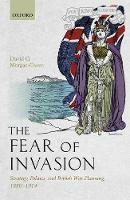 The Fear of Invasion Strategy, Politics, and British War Planning, 1880-1914 by David G. (Lecturer in Defence Studies, King's College London) Morgan-Owen