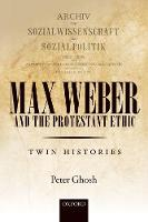 Max Weber and 'The Protestant Ethic' Twin Histories by Peter (Fellow in History, St. Anne's College, Oxford) Ghosh