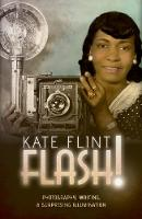 Flash! Photography, Writing, and Surprising Illumination by Kate (Provost Professor of Art History and English, University of Southern California) Flint