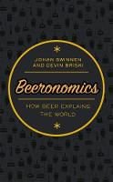 Beeronomics How Beer Explains the World by Johan (Professor of Economics, KU Leuven; Director, LICOS Centre for Institutions and Economic Performance; President, Swinnen