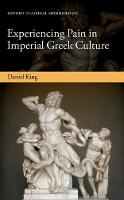 Experiencing Pain in Imperial Greek Culture by Daniel (Leventis Lecturer in the Impact of Greek Culture, University of Exeter) King