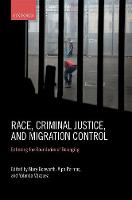 Race, Criminal Justice, and Migration Control Enforcing the Boundaries of Belonging by Mary (Professor of Criminology and Fellow of St Cross College at the University of Oxford and, concurrently, Professo Bosworth