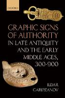 Graphic Signs of Authority in Late Antiquity and the Early Middle Ages, 300-900 by Ildar (Professor of Medieval History, Department of Archaeology, Conservation and History University of Oslo) Garipzanov