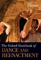 The Oxford Handbook of Dance and Reenactment by Mark (Professor of Dance, University of California-Santa Cruz) Franko