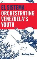 El Sistema Orchestrating Venezuela's Youth by Geoffrey (Reader in Musicology, Royal Holloway University of London) Baker