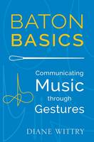 Baton Basics Communicating Music through Gesture by Diane (Music Director, Allentown Symphony Orchestra) Wittry