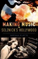 Making Music in Selznick's Hollywood by Nathan (Assistant Professor of Music, University of Iowa) Platte