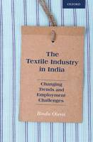The Textile Industry in India Changing Trends and Employment Challenges by Bindu (Associate Professor of Economics, Indraprastha College for Women, University of Delhi, India India.) Oberoi